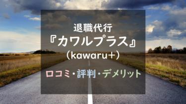 評判最悪?退職代行『カワルプラス(kawaru+)』ト徹底調査!(口コミ評判あり)